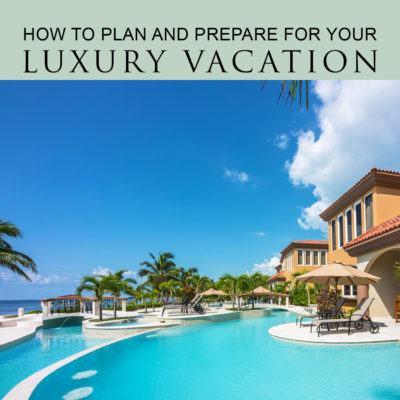 How to plan and prepare for your luxury vacation