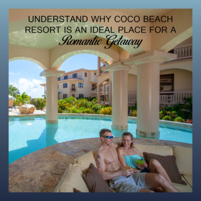 Why Coco Beach Resort Is An Ideal Romantic Getaway